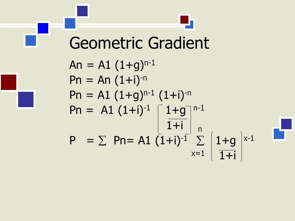 Geometric Gradient An = A1 (1+g) n-1 Pn = An (1+i) -n Pn = A1 (1+g) n-1 (1+i) -n Pn = A1 (1+i) -1 1+g n-1 1+i n P =  Pn= A1 (1+i) -1  1+g x-1 x=1 1+i