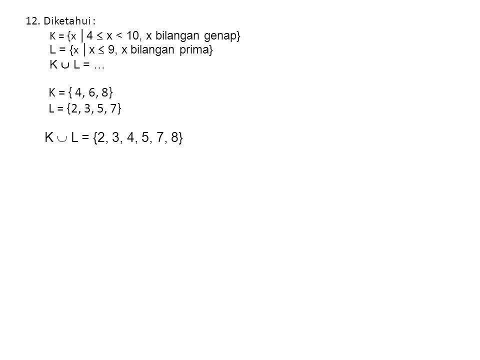 12.Diketahui : K = {x │4  x < 10, x bilangan genap} L = { x │x  9, x bilangan prima} K  L = … K = { 4, 6, 8} L = {2, 3, 5, 7} K  L = {2, 3, 4, 5, 7, 8}