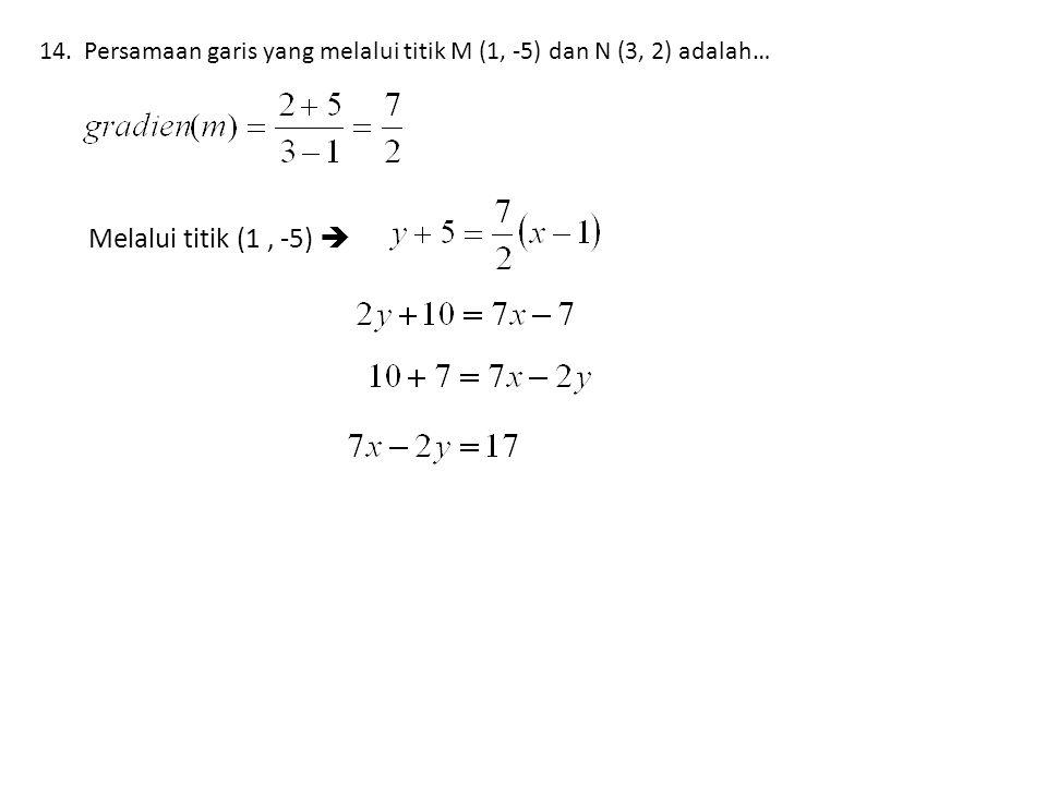 14. Persamaan garis yang melalui titik M (1, -5) dan N (3, 2) adalah… Melalui titik (1, -5) 
