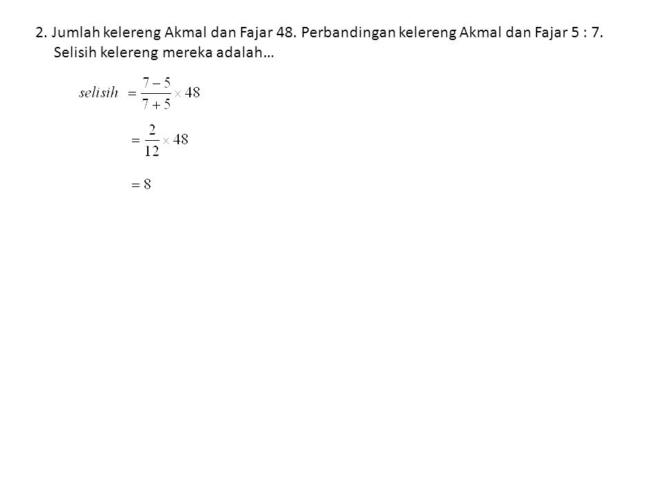 2.Jumlah kelereng Akmal dan Fajar 48. Perbandingan kelereng Akmal dan Fajar 5 : 7.