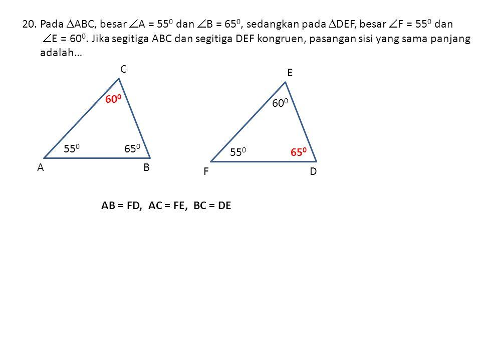 20.Pada  ABC, besar  A = 55 0 dan  B = 65 0, sedangkan pada  DEF, besar  F = 55 0 dan  E = 60 0.