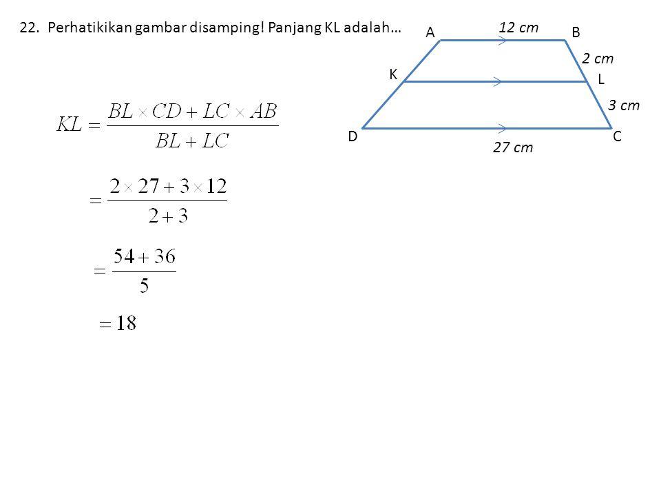 22. Perhatikikan gambar disamping! Panjang KL adalah… DC L BA K 27 cm 3 cm 2 cm 12 cm