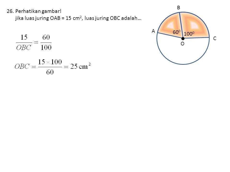 26.Perhatikan gambar! jika luas juring OAB = 15 cm 2, luas juring OBC adalah… A O C B 60 0 100 0