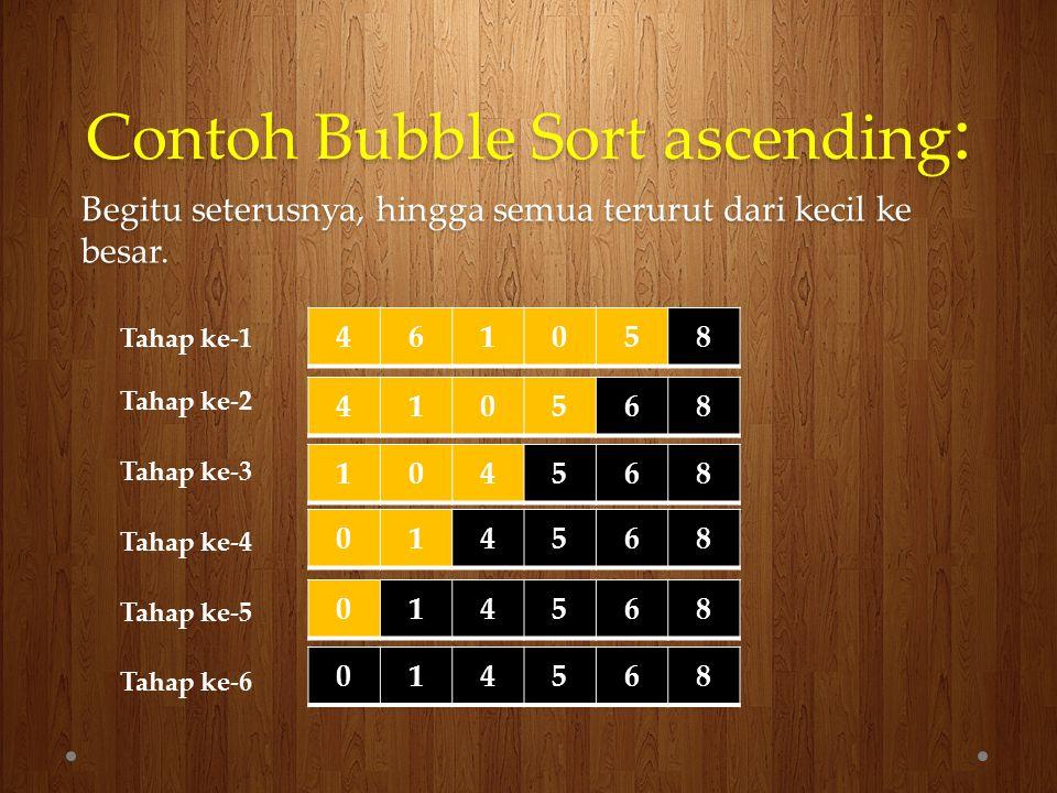 Contoh Bubble Sort ascending : Begitu seterusnya, hingga semua terurut dari kecil ke besar. 410568 461058 104568 014568 014568 014568 Tahap ke-1 Tahap