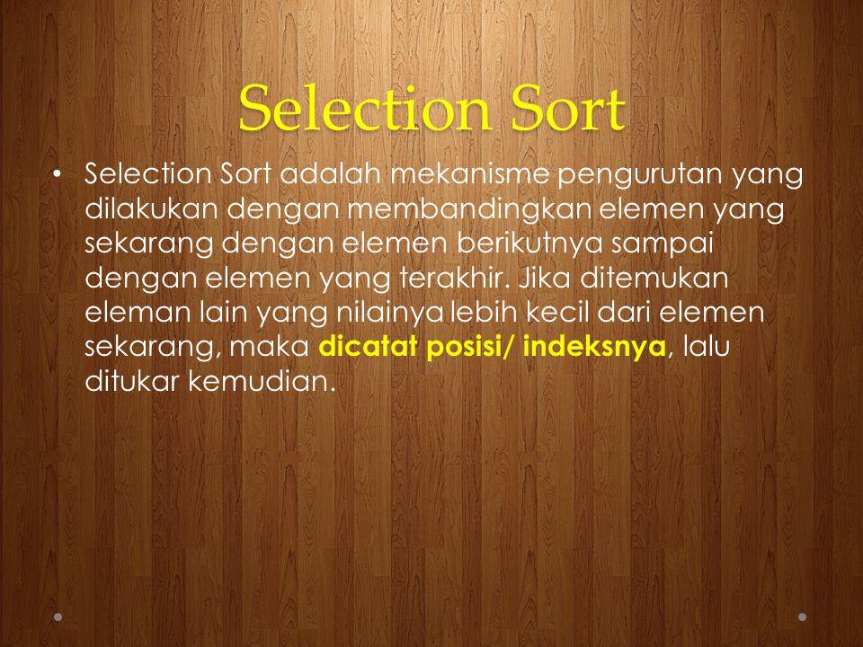 Selection Sort Selection Sort adalah mekanisme pengurutan yang dilakukan dengan membandingkan elemen yang sekarang dengan elemen berikutnya sampai den