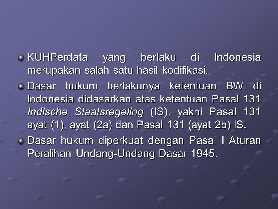 KUHPerdata yang berlaku di Indonesia merupakan salah satu hasil kodifikasi. Dasar hukum berlakunya ketentuan BW di Indonesia didasarkan atas ketentuan