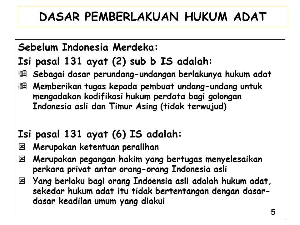 DASAR PEMBERLAKUAN HUKUM ADAT Sebelum Indonesia Merdeka: Isi pasal 131 ayat (2) sub b IS adalah:  Sebagai dasar perundang-undangan berlakunya hukum a