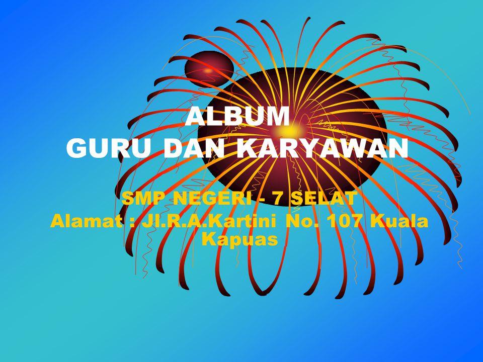 ALBUM GURU DAN KARYAWAN SMP NEGERI - 7 SELAT Alamat : Jl.R.A.Kartini No. 107 Kuala Kapuas