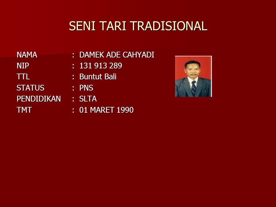 SENI TARI TRADISIONAL NAMA: DAMEK ADE CAHYADI NIP: 131 913 289 TTL: Buntut Bali STATUS: PNS PENDIDIKAN: SLTA TMT: 01 MARET 1990