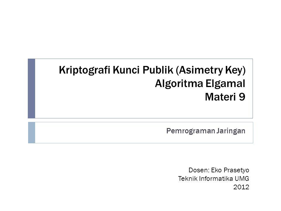 Kriptografi Kunci Publik (Asimetry Key) Algoritma Elgamal Materi 9 Pemrograman Jaringan Dosen: Eko Prasetyo Teknik Informatika UMG 2012