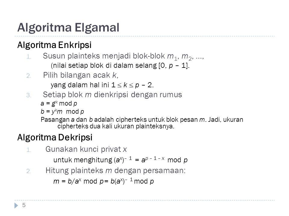 Algoritma Elgamal Algoritma Enkripsi 1. Susun plainteks menjadi blok-blok m 1, m 2, …, (nilai setiap blok di dalam selang [0, p – 1]. 2. Pilih bilanga