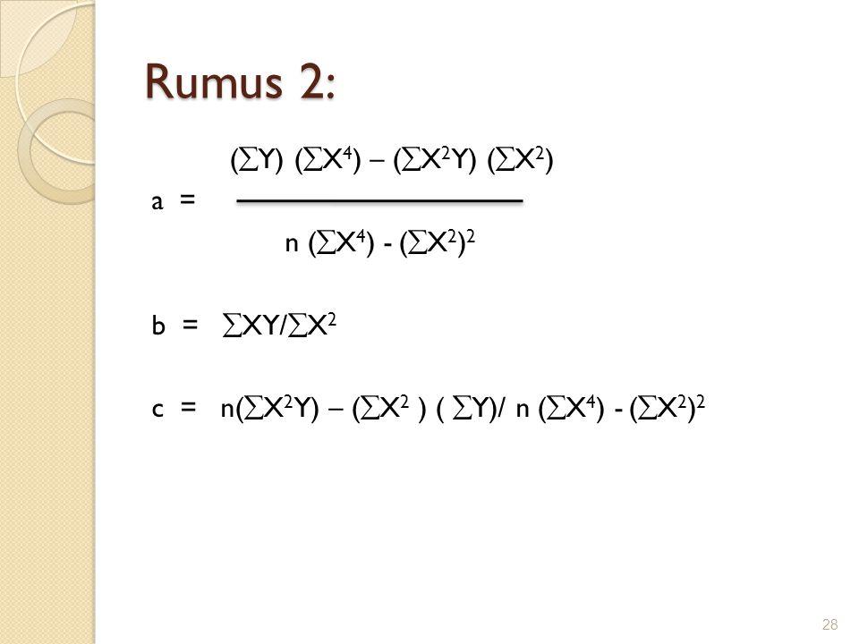 Rumus 2: (  Y) (  X 4 ) – (  X 2 Y) (  X 2 ) a = n (  X 4 ) - (  X 2 ) 2 b =  XY/  X 2 c = n(  X 2 Y) – (  X 2 ) (  Y)/ n (  X 4 ) - (  X
