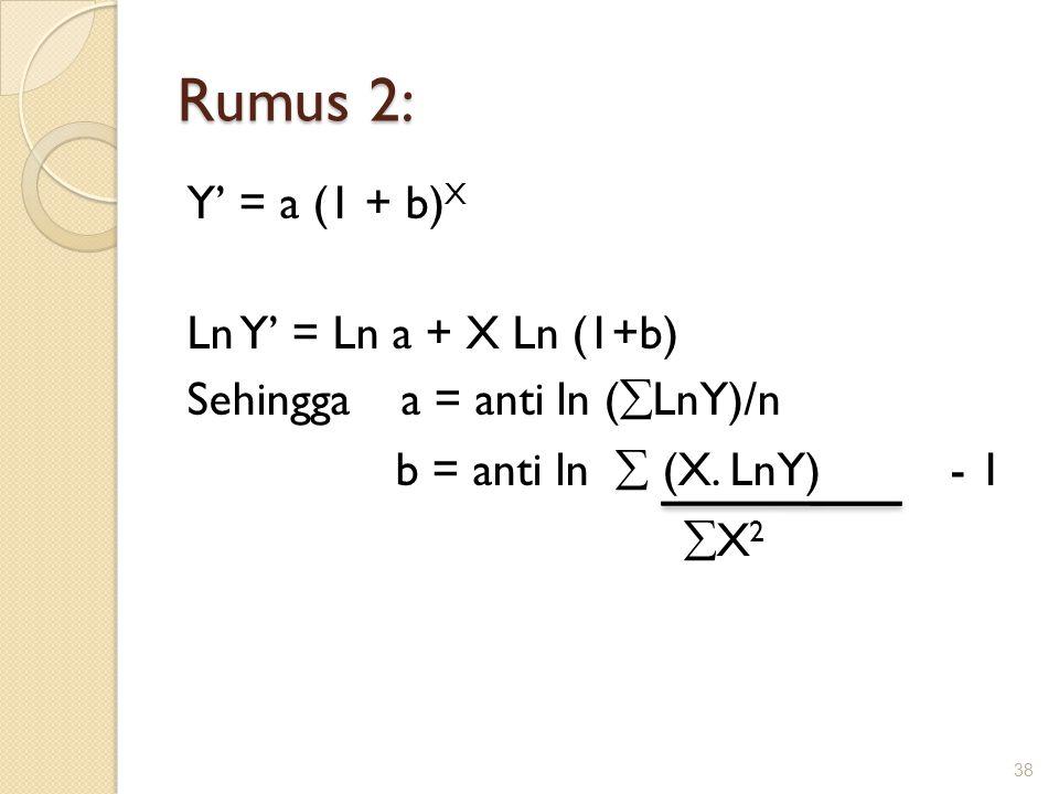 Rumus 2: Y' = a (1 + b) X Ln Y' = Ln a + X Ln (1+b) Sehingga a = anti ln (  LnY)/n b = anti ln  (X. LnY) - 1  X 2 38
