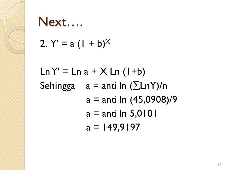 Next…. 2. Y' = a (1 + b) X Ln Y' = Ln a + X Ln (1+b) Sehingga a = anti ln (  LnY)/n a = anti ln (45,0908)/9 a = anti ln 5,0101 a = 149,9197 43