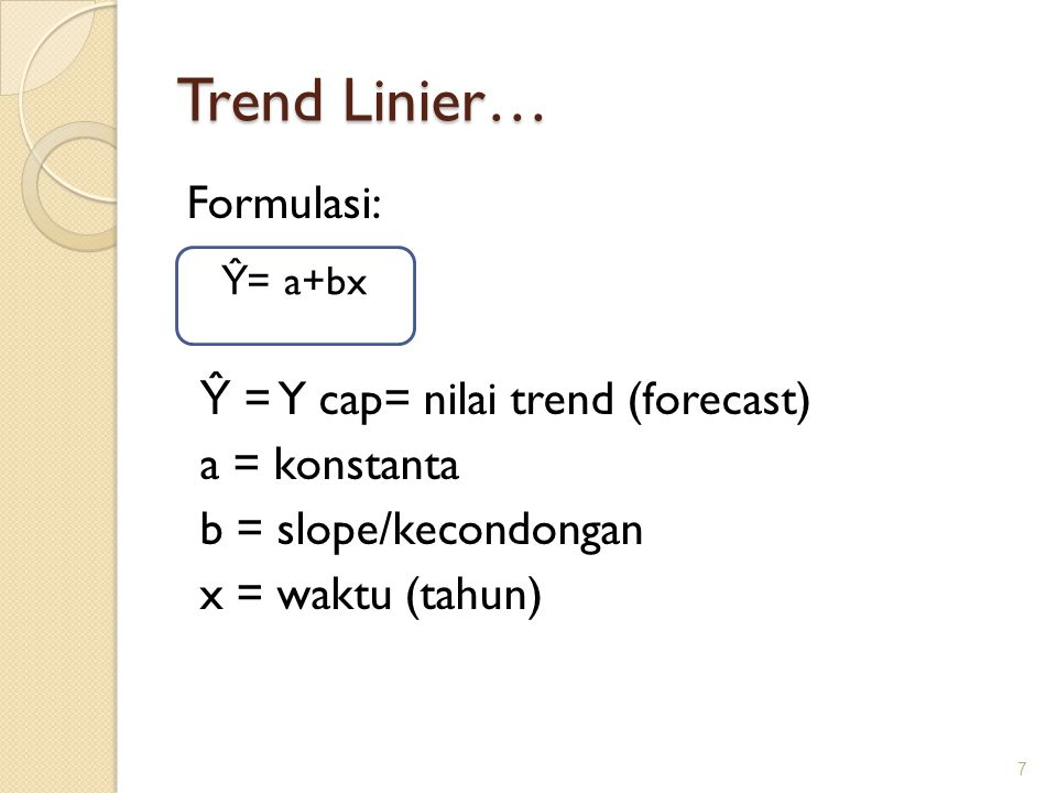 Trend Linier… Formulasi: Ŷ = Y cap= nilai trend (forecast) a = konstanta b = slope/kecondongan x = waktu (tahun) 7 Ŷ = a+bx