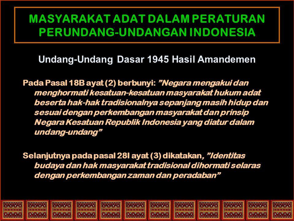 MASYARAKAT ADAT DALAM PERATURAN PERUNDANG-UNDANGAN INDONESIA Undang-Undang Dasar 1945 Hasil Amandemen Pada Pasal 18B ayat (2) berbunyi: Negara mengakui dan menghormati kesatuan-kesatuan masyarakat hukum adat beserta hak-hak tradisionalnya sepanjang masih hidup dan sesuai dengan perkembangan masyarakat dan prinsip Negara Kesatuan Republik Indonesia yang diatur dalam undang-undang Selanjutnya pada pasal 28I ayat (3) dikatakan, Identitas budaya dan hak masyarakat tradisional dihormati selaras dengan perkembangan zaman dan peradaban