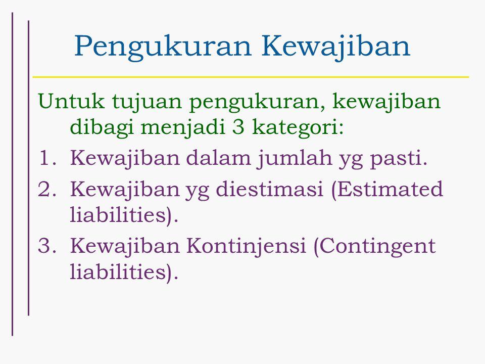 Pengukuran Kewajiban Untuk tujuan pengukuran, kewajiban dibagi menjadi 3 kategori: 1.Kewajiban dalam jumlah yg pasti. 2.Kewajiban yg diestimasi (Estim