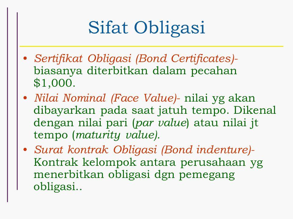 Sifat Obligasi Sertifikat Obligasi (Bond Certificates)- biasanya diterbitkan dalam pecahan $1,000. Nilai Nominal (Face Value)- nilai yg akan dibayarka