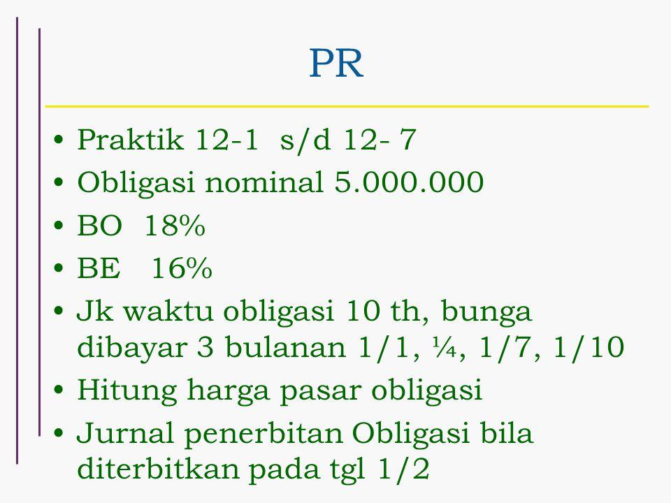 PR Praktik 12-1 s/d 12- 7 Obligasi nominal 5.000.000 BO 18% BE 16% Jk waktu obligasi 10 th, bunga dibayar 3 bulanan 1/1, ¼, 1/7, 1/10 Hitung harga pas
