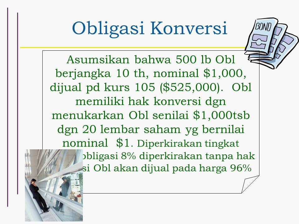 Obligasi Konversi Asumsikan bahwa 500 lb Obl berjangka 10 th, nominal $1,000, dijual pd kurs 105 ($525,000). Obl memiliki hak konversi dgn menukarkan