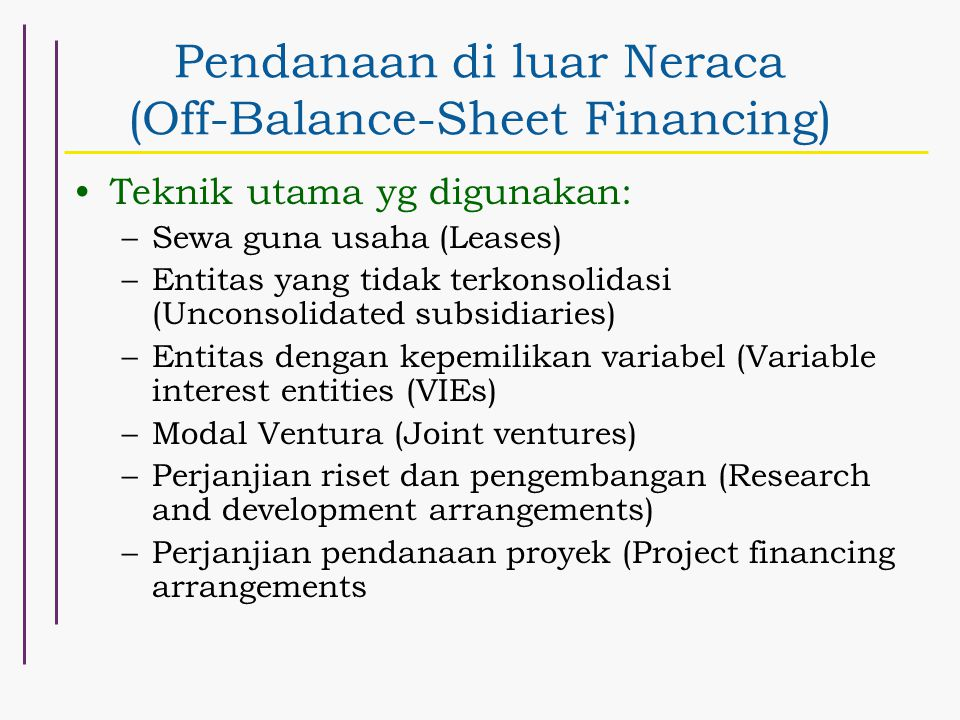 Pendanaan di luar Neraca (Off-Balance-Sheet Financing) Teknik utama yg digunakan: –Sewa guna usaha (Leases) –Entitas yang tidak terkonsolidasi (Unconsolidated subsidiaries) –Entitas dengan kepemilikan variabel (Variable interest entities (VIEs) –Modal Ventura (Joint ventures) –Perjanjian riset dan pengembangan (Research and development arrangements) –Perjanjian pendanaan proyek (Project financing arrangements