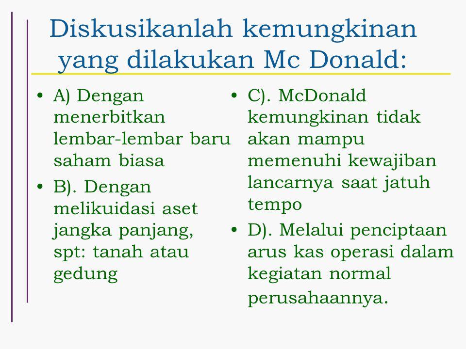 Diskusikanlah kemungkinan yang dilakukan Mc Donald: A) Dengan menerbitkan lembar-lembar baru saham biasa B). Dengan melikuidasi aset jangka panjang, s