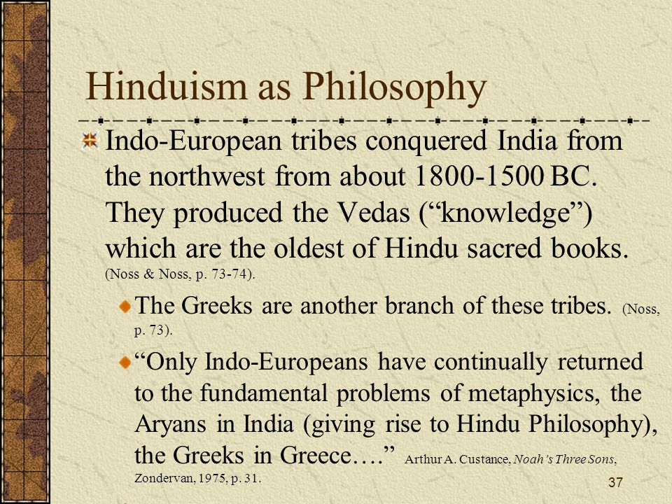 "Hinduism as Philosophy Indo-European tribes conquered India from the northwest from about 1800-1500 BC. They produced the Vedas (""knowledge"") which ar"