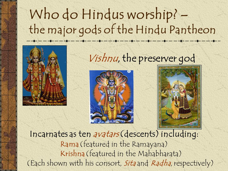 Who do Hindus worship? – the major gods of the Hindu Pantheon Vishnu, the preserver god Incarnates as ten avatars (descents) including: Rama (featured
