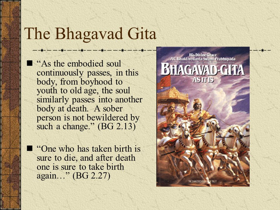 "The Bhagavad Gita ""As the embodied soul continuously passes, in this body, from boyhood to youth to old age, the soul similarly passes into another bo"