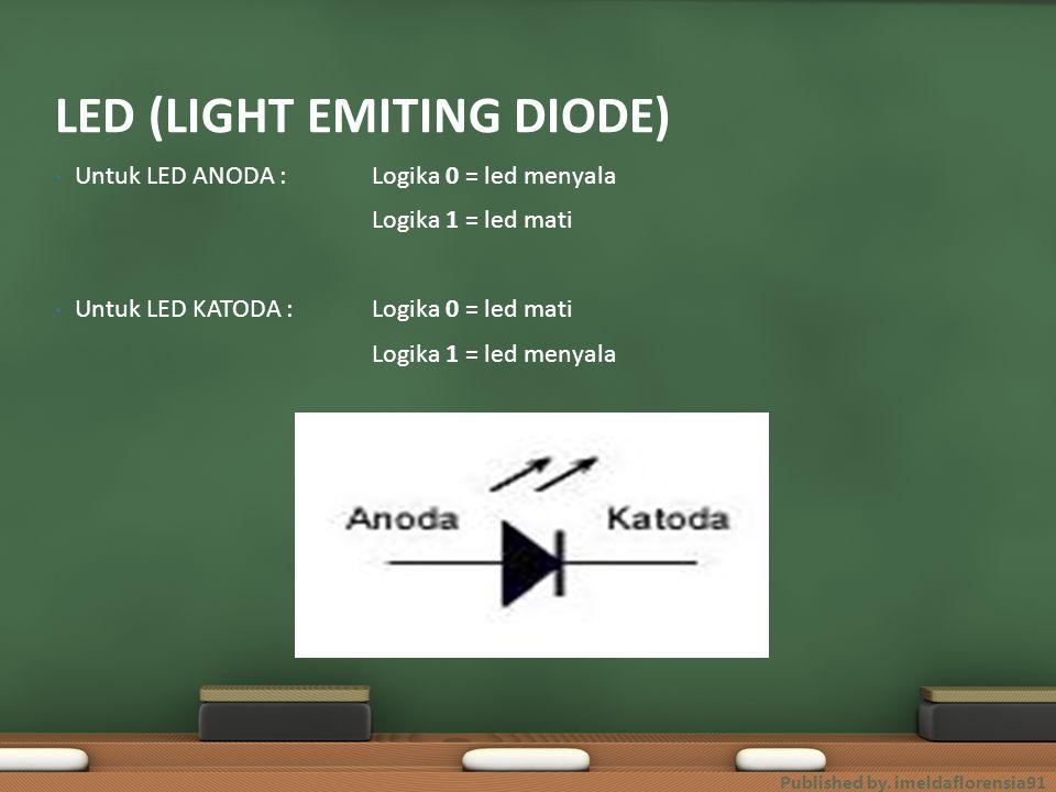 Untuk LED ANODA : Logika 0 = led menyala Logika 1 = led mati Untuk LED KATODA :Logika 0 = led mati Logika 1 = led menyala LED (LIGHT EMITING DIODE) Pu