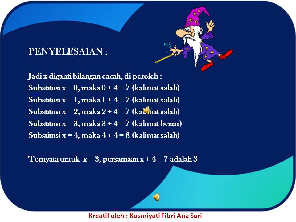 PENYELESAIAN : Jadi x diganti bilangan cacah, di peroleh : Substitusi x = 0, maka 0 + 4 = 7 (kalimat salah) Substitusi x = 1, maka 1 + 4 = 7 (kalimat salah) Substitusi x = 2, maka 2 + 4 = 7 (kalimat salah) Substitusi x = 3, maka 3 + 4 = 7 (kalimat benar) Substitusi x = 4, maka 4 + 4 = 8 (kalimat salah) Ternyata untuk x = 3, persamaan x + 4 = 7 adalah 3 Kreatif oleh : Kusmiyati Fibri Ana Sari