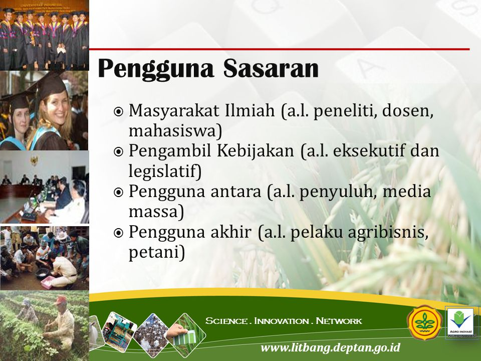 www.litbang.deptan.go.id Science. Innovation. Network  Masyarakat Ilmiah (a.l. peneliti, dosen, mahasiswa)  Pengambil Kebijakan (a.l. eksekutif dan