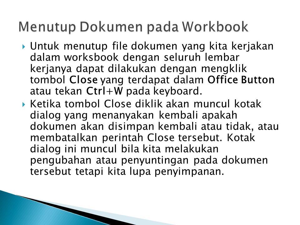 UUntuk menutup file dokumen yang kita kerjakan dalam worksbook dengan seluruh lembar kerjanya dapat dilakukan dengan mengklik tombol Close yang terdapat dalam Office Button atau tekan Ctrl+W pada keyboard.