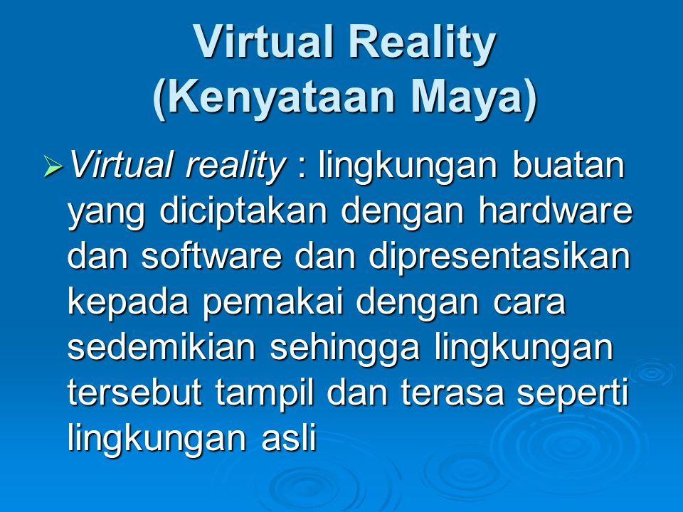 Virtual Reality (Kenyataan Maya)  Virtual reality : lingkungan buatan yang diciptakan dengan hardware dan software dan dipresentasikan kepada pemakai dengan cara sedemikian sehingga lingkungan tersebut tampil dan terasa seperti lingkungan asli