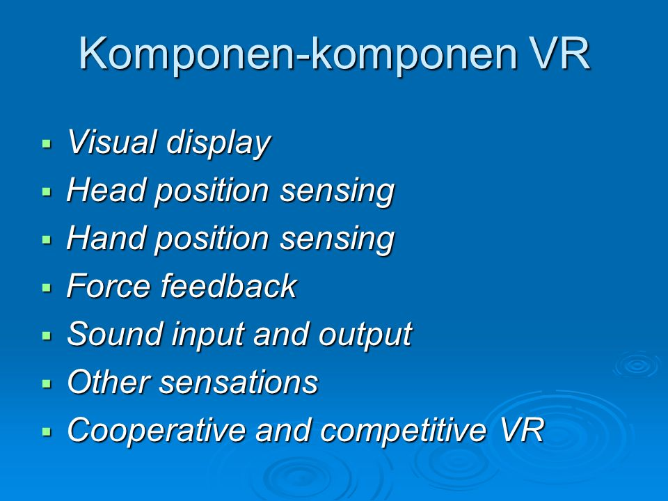 Komponen-komponen VR  Visual display  Head position sensing  Hand position sensing  Force feedback  Sound input and output  Other sensations  Cooperative and competitive VR