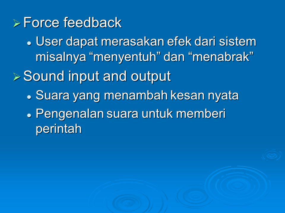  Force feedback User dapat merasakan efek dari sistem misalnya menyentuh dan menabrak User dapat merasakan efek dari sistem misalnya menyentuh dan menabrak  Sound input and output Suara yang menambah kesan nyata Suara yang menambah kesan nyata Pengenalan suara untuk memberi perintah Pengenalan suara untuk memberi perintah