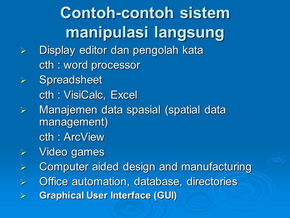 Contoh-contoh sistem manipulasi langsung  Display editor dan pengolah kata cth : word processor  Spreadsheet cth : VisiCalc, Excel  Manajemen data spasial (spatial data management) cth : ArcView  Video games  Computer aided design and manufacturing  Office automation, database, directories  Graphical User Interface (GUI)