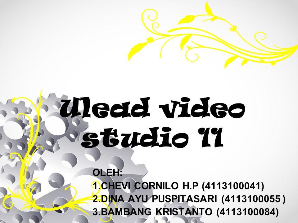 Ulead video studio 11 OLEH: 1.CHEVI CORNILO H.P (4113100041) 2.DINA AYU PUSPITASARI (4113100055 ) 3.BAMBANG KRISTANTO (4113100084)