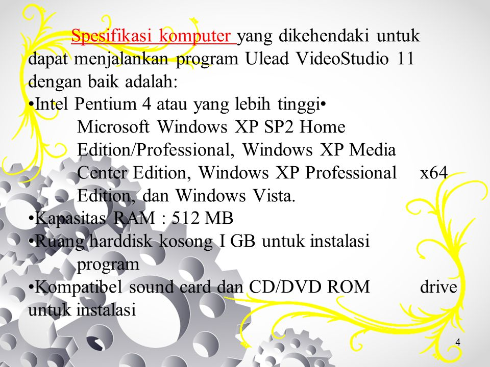 4 Spesifikasi komputer yang dikehendaki untuk dapat menjalankan program Ulead VideoStudio 11 dengan baik adalah: Intel Pentium 4 atau yang lebih tingg