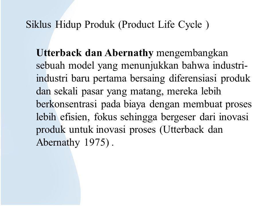Siklus Hidup Produk (Product Life Cycle ) Utterback dan Abernathy mengembangkan sebuah model yang menunjukkan bahwa industri- industri baru pertama bersaing diferensiasi produk dan sekali pasar yang matang, mereka lebih berkonsentrasi pada biaya dengan membuat proses lebih efisien, fokus sehingga bergeser dari inovasi produk untuk inovasi proses (Utterback dan Abernathy 1975).