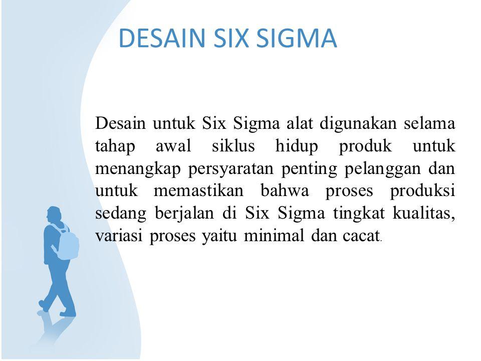 DESAIN SIX SIGMA Desain untuk Six Sigma alat digunakan selama tahap awal siklus hidup produk untuk menangkap persyaratan penting pelanggan dan untuk memastikan bahwa proses produksi sedang berjalan di Six Sigma tingkat kualitas, variasi proses yaitu minimal dan cacat.