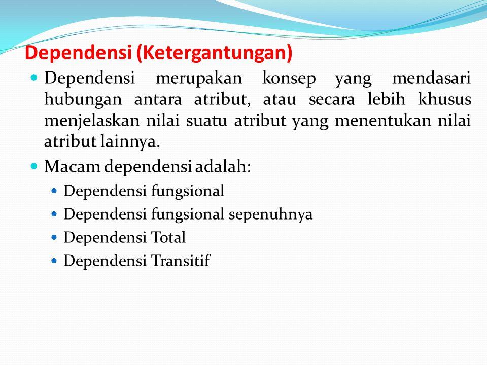 Dependensi (Ketergantungan) Dependensi merupakan konsep yang mendasari hubungan antara atribut, atau secara lebih khusus menjelaskan nilai suatu atribut yang menentukan nilai atribut lainnya.