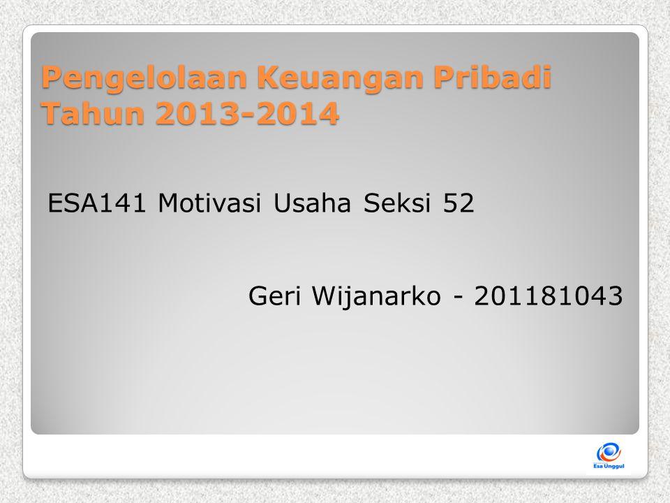 Pengelolaan Keuangan Pribadi Tahun 2013-2014 ESA141 Motivasi Usaha Seksi 52 Geri Wijanarko - 201181043