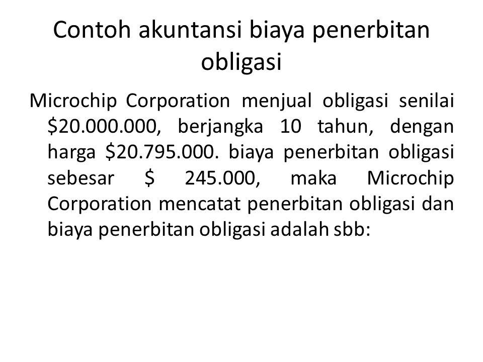 Contoh akuntansi biaya penerbitan obligasi Microchip Corporation menjual obligasi senilai $20.000.000, berjangka 10 tahun, dengan harga $20.795.000.