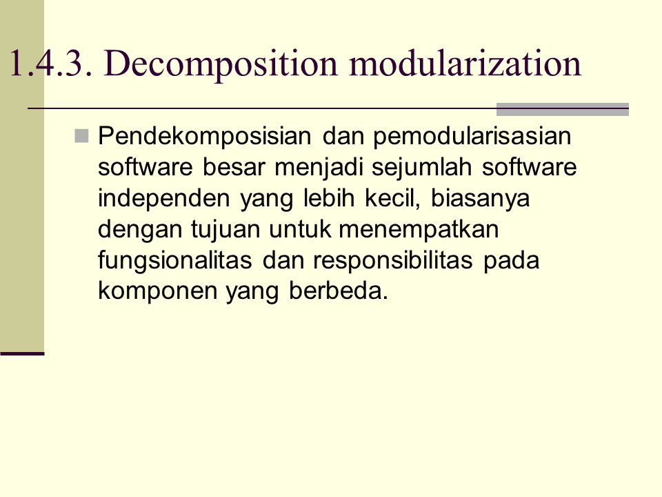 1.4.3. Decomposition modularization Pendekomposisian dan pemodularisasian software besar menjadi sejumlah software independen yang lebih kecil, biasan