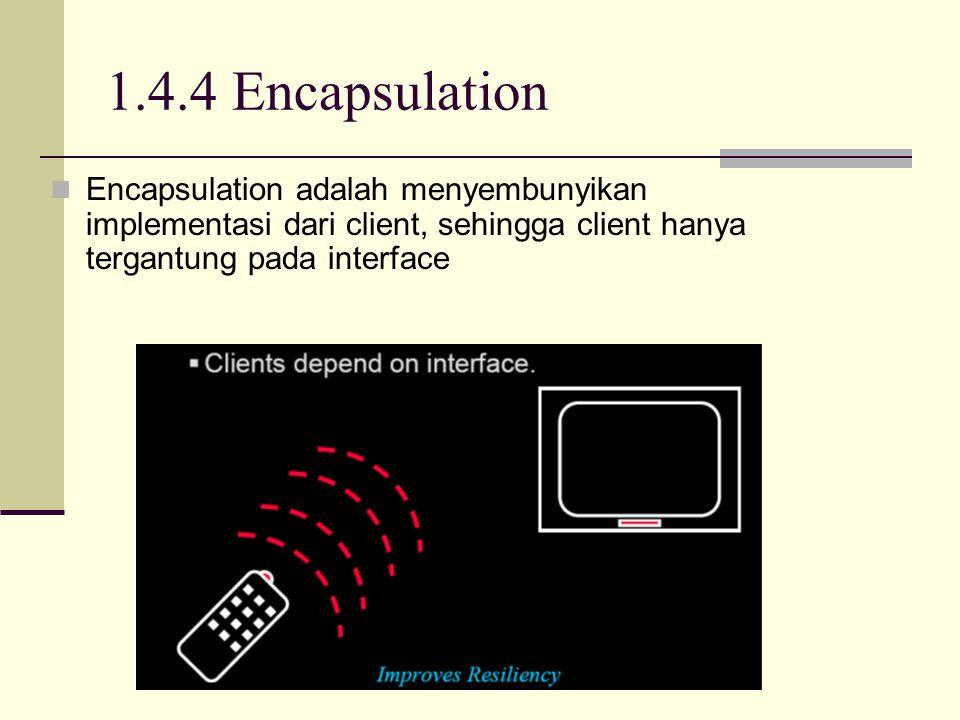 1.4.4 Encapsulation Encapsulation adalah menyembunyikan implementasi dari client, sehingga client hanya tergantung pada interface