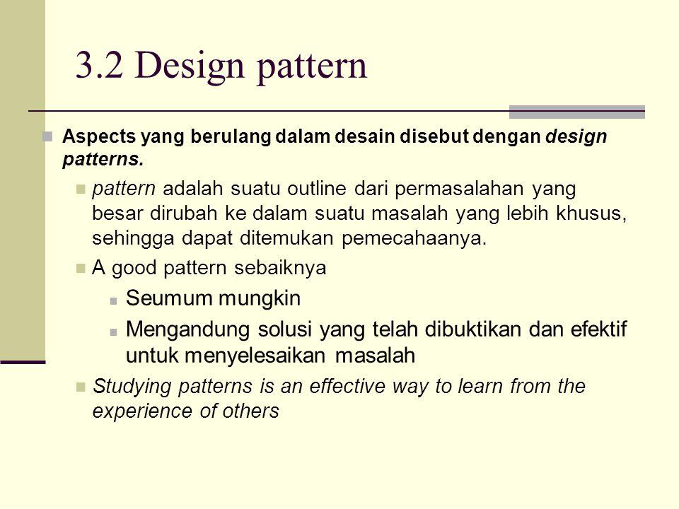 3.2 Design pattern Aspects yang berulang dalam desain disebut dengan design patterns. pattern adalah suatu outline dari permasalahan yang besar diruba
