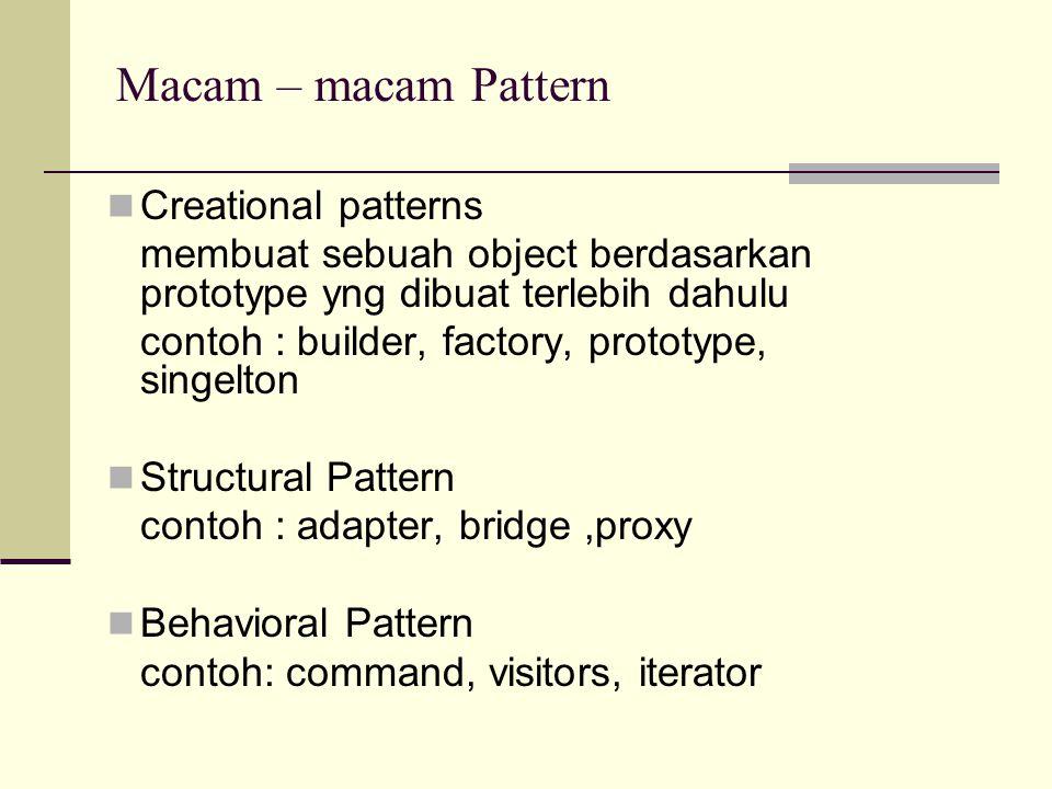 Macam – macam Pattern Creational patterns membuat sebuah object berdasarkan prototype yng dibuat terlebih dahulu contoh : builder, factory, prototype,