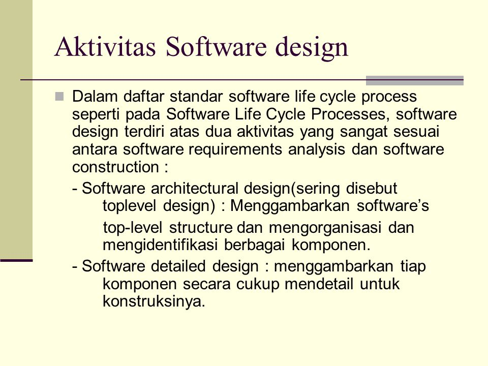 Aktivitas Software design Dalam daftar standar software life cycle process seperti pada Software Life Cycle Processes, software design terdiri atas du