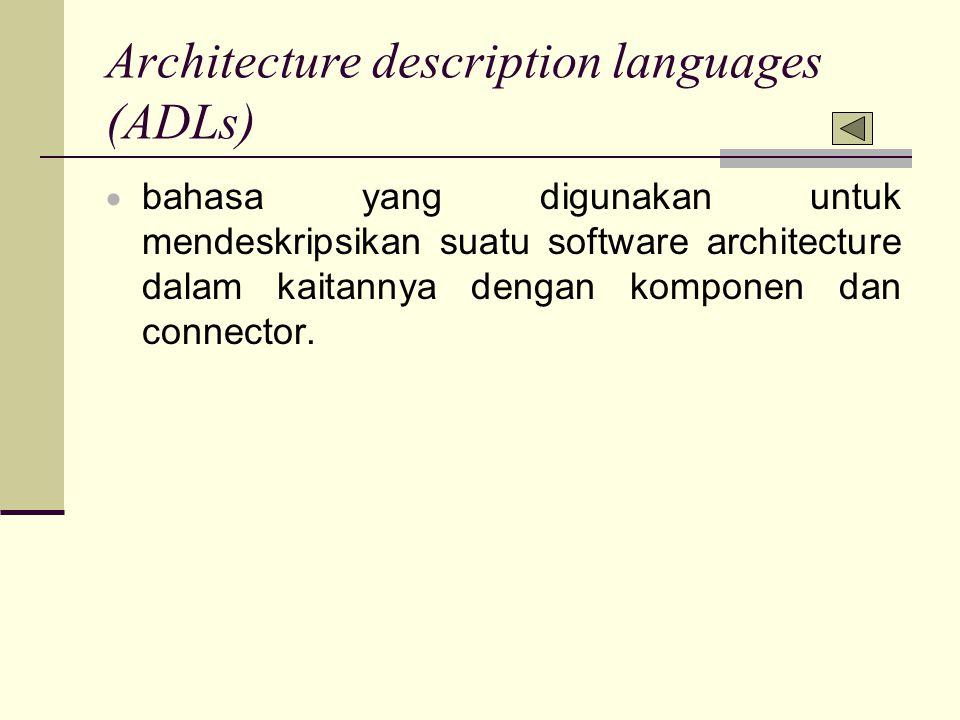 Architecture description languages (ADLs)  bahasa yang digunakan untuk mendeskripsikan suatu software architecture dalam kaitannya dengan komponen da